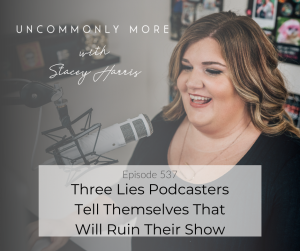 Three Lies Podcasters Tell Themselves That Will Ruin Their Show